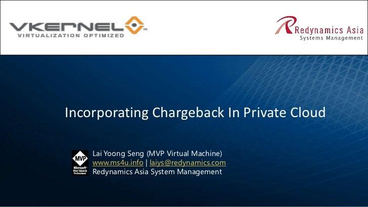 Incorporating Chargeback In Private Cloud    Lai Yoong Seng (MVP Virtual Machine)    www.ms4u.info | laiys@redynamics.com ...