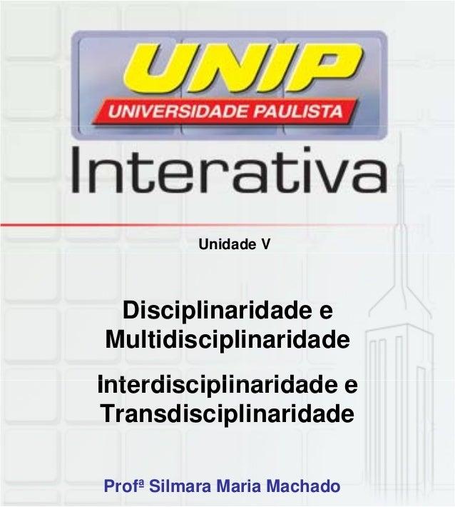 Unidade V Disciplinaridade e Multidisciplinaridade Interdisciplinaridade eInterdisciplinaridade e Transdisciplinaridade Pr...