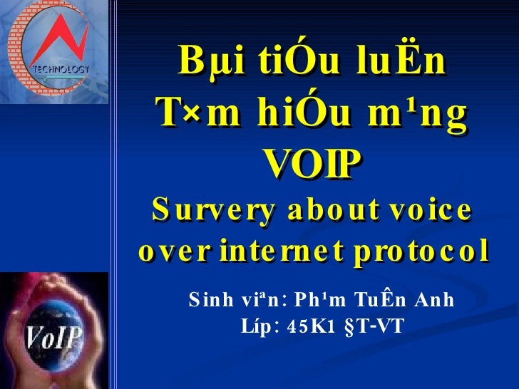 Bµi tiÓu luËn T×m hiÓu m¹ng VOIP Survery about voice over internet protocol Sinh viªn: Ph¹m TuÊn Anh Líp: 45K1 §T-VT