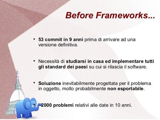 Before Frameworks...    53 commit in 9 anni prima di arrivare ad una    versione definitiva.    Necessità di studiarsi i...