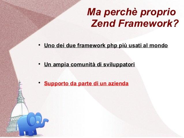Ma perchè proprio                   Zend Framework?    Uno dei due framework php più usati al mondo    Un ampia comunità...