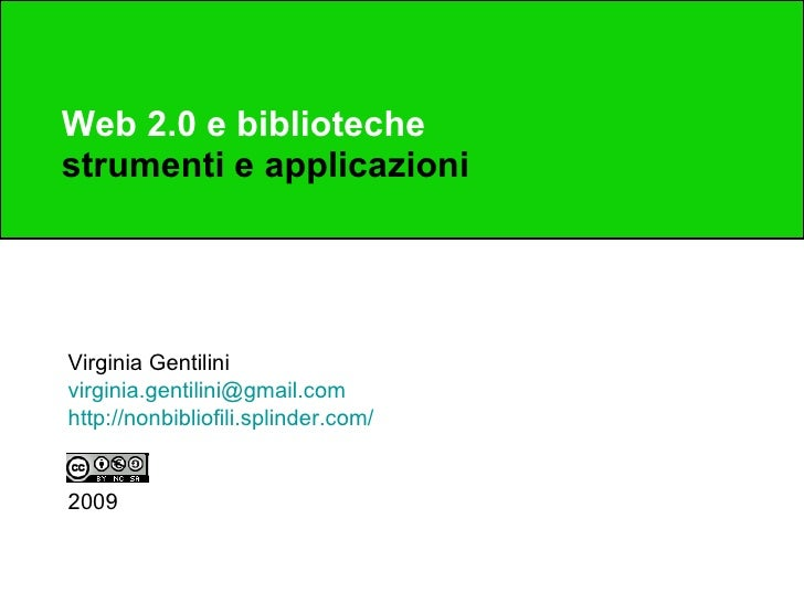 Web 2.0 e biblioteche strumenti e applicazioni Virginia Gentilini [email_address] http://nonbibliofili.splinder.com/ 2009