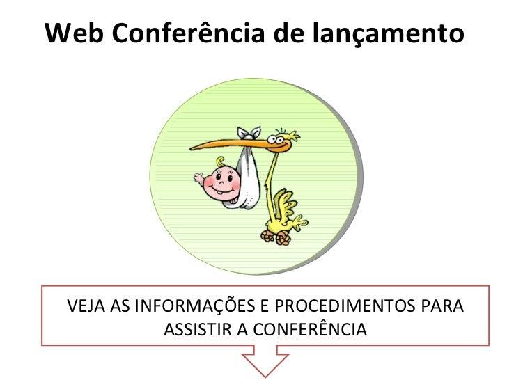 Web Conferência de lançamento VEJA AS INFORMAÇÕES E PROCEDIMENTOS PARA ASSISTIR A CONFERÊNCIA