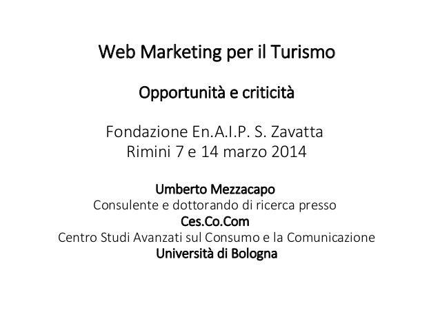 Web Marketing per il Turismo Opportunità e criticità Fondazione En.A.I.P. S. Zavatta Rimini 7 e 14 marzo 2014 Umberto Mezz...
