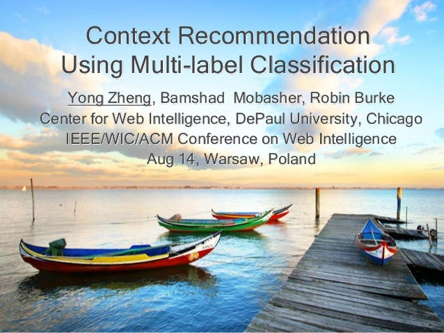 Context Recommendation Using Multi-label Classification Yong Zheng, Bamshad Mobasher, Robin Burke Center for Web Intellige...