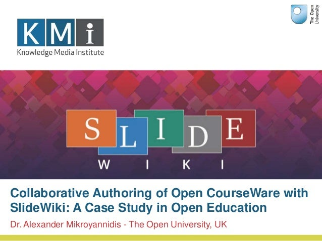 Dr. Alexander Mikroyannidis - The Open University, UK Collaborative Authoring of Open CourseWare with SlideWiki: A Case St...