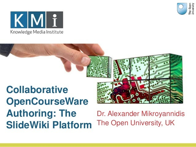 Dr. Alexander Mikroyannidis The Open University, UK Collaborative OpenCourseWare Authoring: The SlideWiki Platform