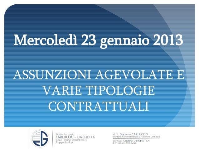 Mercoledì 23 gennaio 2013 ASSUNZIONI AGEVOLATE E VARIE TIPOLOGIE CONTRATTUALI