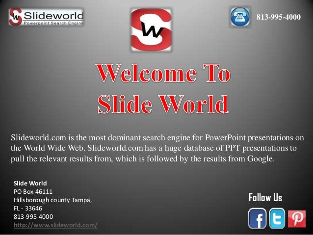813-995-4000  Slideworld.com is the most dominant search engine for PowerPoint presentations on the World Wide Web. Slidew...