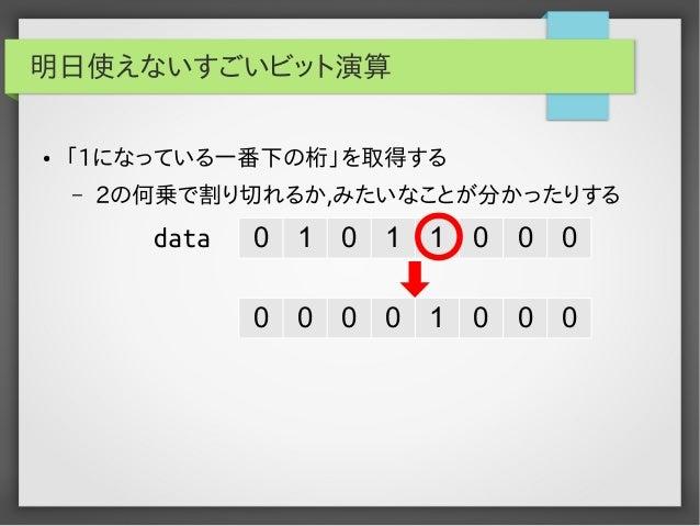 明日使えないすごいビット演算 ●  「1になっている一番下の桁」を取得する –  2の何乗で割り切れるか,みたいなことが分かったりする  data  0  1  0  1  1  0  0  0  0  0  0  0  1  0  0  0