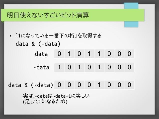 明日使えないすごいビット演算 ●  「1になっている一番下の桁」を取得する  data & (-data) data  0  1  0  1  1  0  0  0  -data  1  0  1  0  1  0  0  0  data & ...