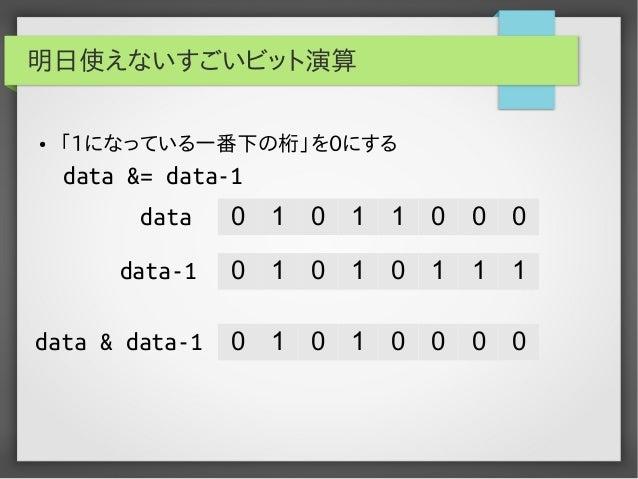 明日使えないすごいビット演算 ●  「1になっている一番下の桁」を0にする  data &= data-1 data  0  1  0  1  1  0  0  0  data-1  0  1  0  1  0  1  1  1  data &...