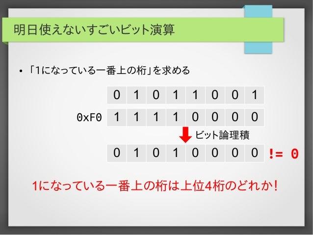 明日使えないすごいビット演算 ●  「1になっている一番上の桁」を求める  0  1  0  1  1  0  0  1  0xF0 1  1  1  1  0  0  0  0  ビット論理積  0  1  0  1  0  0  0  0 ...