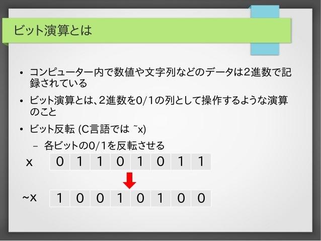 ビット演算とは ●  ●  ●  コンピューター内で数値や文字列などのデータは2進数で記 録されている ビット演算とは、2進数を0/1の列として操作するような演算 のこと ビット反転 (C言語では ~x) –  各ビットの0/1を反転させる  ...