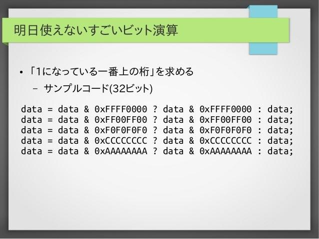 明日使えないすごいビット演算 ●  「1になっている一番上の桁」を求める –  data data data data data  サンプルコード(32ビット) = = = = =  data data data data data  & & ...