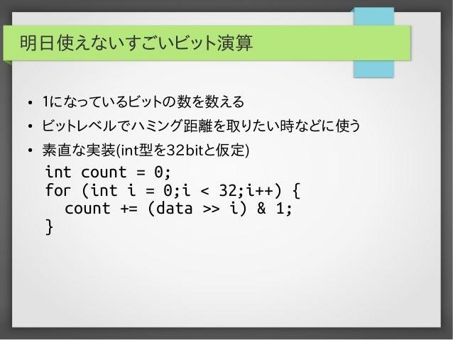 明日使えないすごいビット演算 ●  1になっているビットの数を数える  ●  ビットレベルでハミング距離を取りたい時などに使う  ●  素直な実装(int型を32bitと仮定)  int count = 0; for (int i = 0;i ...