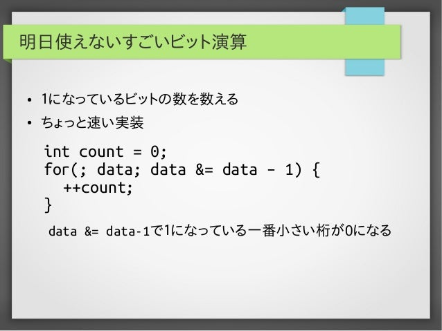 明日使えないすごいビット演算 ●  1になっているビットの数を数える  ●  ちょっと速い実装  int count = 0; for(; data; data &= data – 1) { ++count; } data &= data-1で...