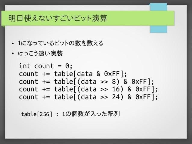 明日使えないすごいビット演算 ●  1になっているビットの数を数える  ●  けっこう速い実装  int count = 0; count += table[data & 0xFF]; count += table[(data >> 8) & ...