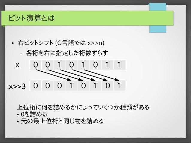 ビット演算とは ●  右ビットシフト (C言語では x>>n) –  x  各桁を右に指定した桁数ずらす  0 0 1 0 1 0 1 1  x>>3 0 0 0 1 0 1 0 1 上位桁に何を詰めるかによっていくつか種類がある ● 0を詰め...