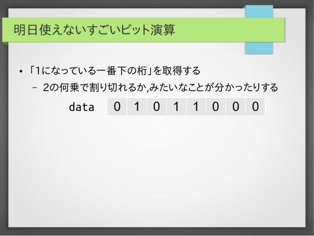 明日使えないすごいビット演算 ●  「1になっている一番下の桁」を取得する –  2の何乗で割り切れるか,みたいなことが分かったりする  data  0  1  0  1  1  0  0  0