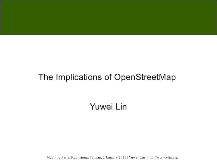 The Implications of OpenStreetMap                            Yuwei Lin  Mapping Party, Kaohsiung, Taiwan, 2 January 2011 |...