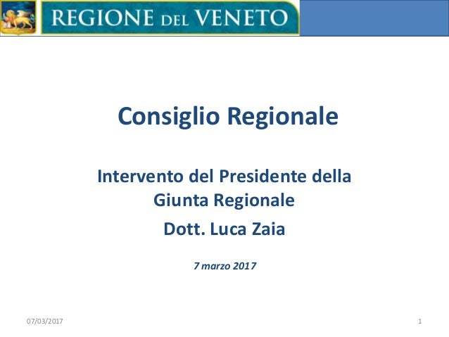 Consiglio Regionale Intervento del Presidente della Giunta Regionale Dott. Luca Zaia 07/03/2017 1 7 marzo 2017