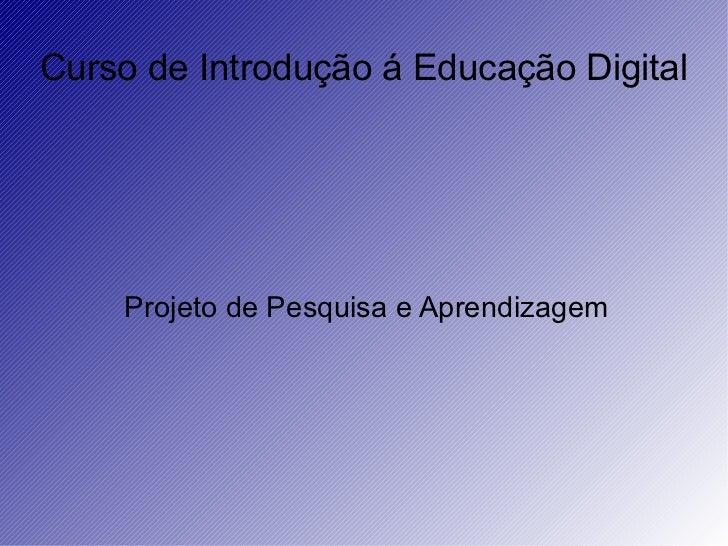 Curso de Introdução á Educação Digital  Projeto de Pesquisa e Aprendizagem