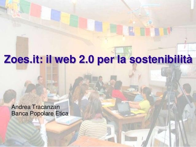 Zoes.it: il web 2.0 per la sostenibilità Andrea Tracanzan Banca Popolare Etica