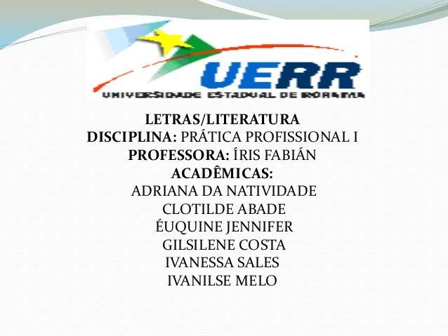 LETRAS/LITERATURA DISCIPLINA: PRÁTICA PROFISSIONAL I PROFESSORA: ÍRIS FABIÁN ACADÊMICAS: ADRIANA DA NATIVIDADE CLOTILDE AB...