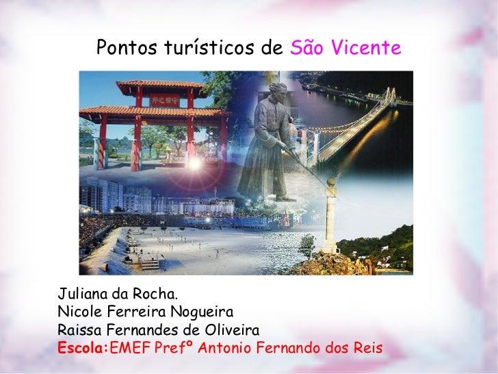 Pontos turísticos de São VicenteJuliana da Rocha.Nicole Ferreira NogueiraRaissa Fernandes de OliveiraEscola:EMEF Prefº Ant...