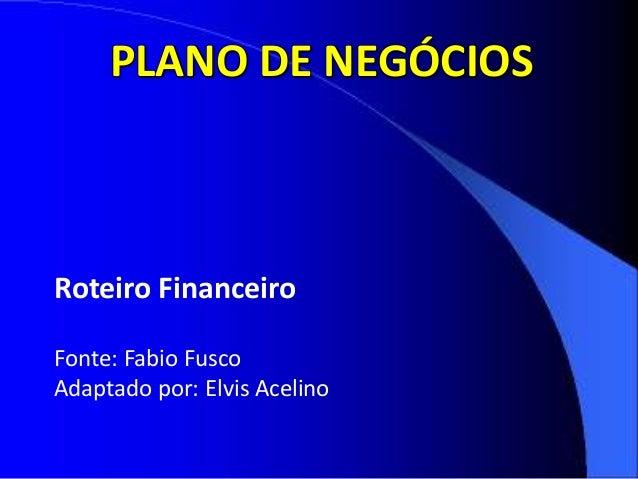 PLANO DE NEGÓCIOS Roteiro Financeiro Fonte: Fabio Fusco Adaptado por: Elvis Acelino