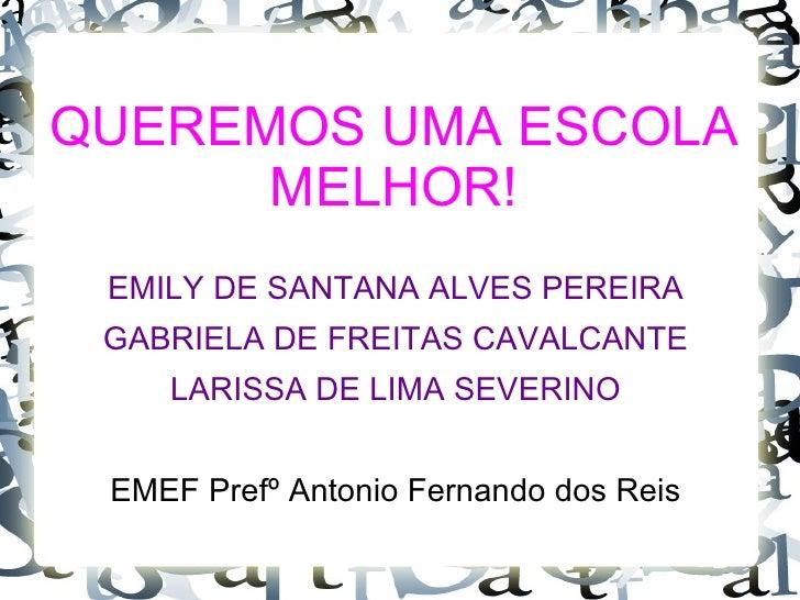 QUEREMOS UMA ESCOLA      MELHOR! EMILY DE SANTANA ALVES PEREIRA GABRIELA DE FREITAS CAVALCANTE    LARISSA DE LIMA SEVERINO...