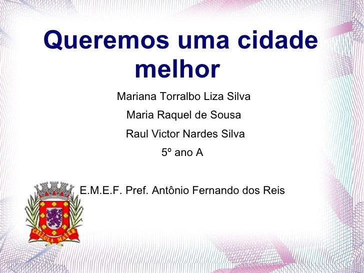 Queremos uma cidade      melhor         Mariana Torralbo Liza Silva           Maria Raquel de Sousa           Raul Victor ...