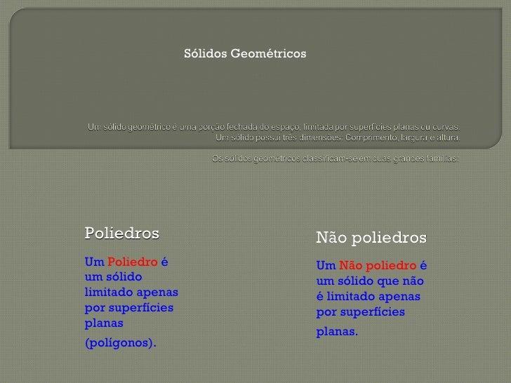 Sólidos Geométricos Poliedros  Um  Poliedro  é um sólido limitado apenas por superfícies planas (polígonos).   Não poliedr...