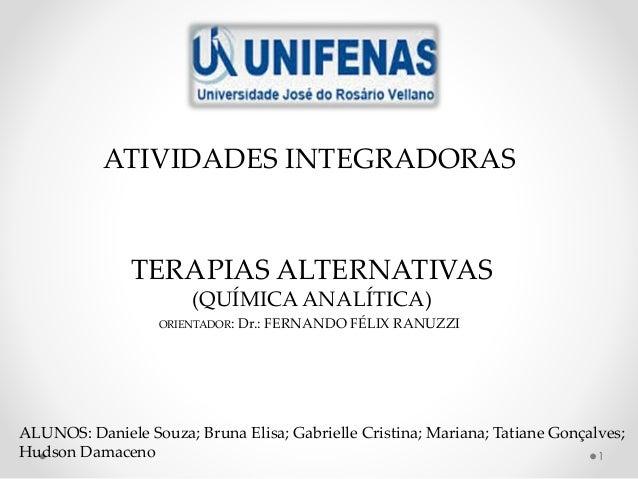 1 ATIVIDADES INTEGRADORAS TERAPIAS ALTERNATIVAS (QUÍMICA ANALÍTICA) ORIENTADOR: Dr.: FERNANDO FÉLIX RANUZZI ALUNOS: Daniel...