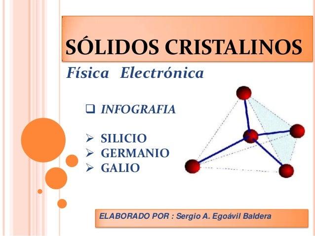 SÓLIDOS CRISTALINOSFísica Electrónica   INFOGRAFIA   SILICIO   GERMANIO   GALIO    ELABORADO POR : Sergio A. Egoávil B...