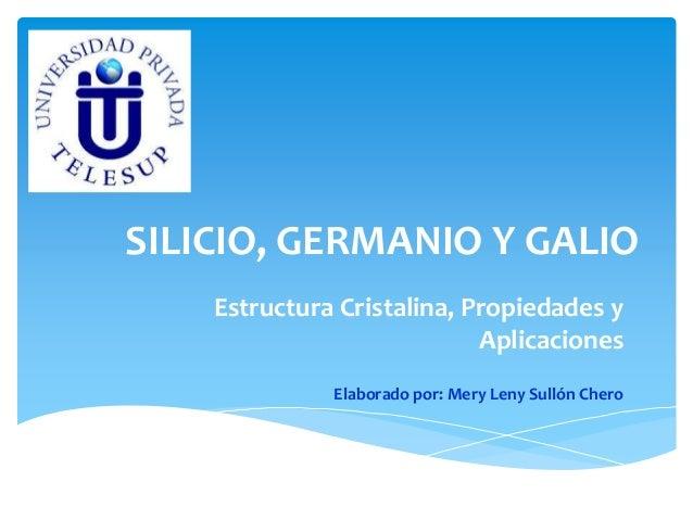 SILICIO, GERMANIO Y GALIO  Estructura Cristalina, Propiedades y  Aplicaciones  Elaborado por: Mery Leny Sullón Chero