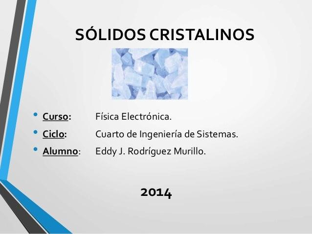 SÓLIDOS CRISTALINOS • Curso: Física Electrónica. • Ciclo: Cuarto de Ingeniería de Sistemas. • Alumno: Eddy J. Rodríguez Mu...