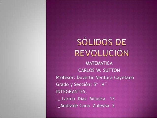 MATEMATICA CARLOS W. SUTTON Profesor: Duverlin Ventura Cayetano Grado y Sección: 5º ¨A¨ INTEGRANTES: ._ Larico Diaz Milusk...