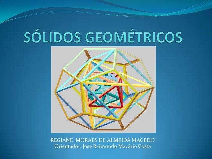 SÓLIDOS GEOMÉTRICOS<br />REGIANE  MORAES DE ALMEIDA MACEDO<br />Orientador: José Raimundo Macário Costa<br />