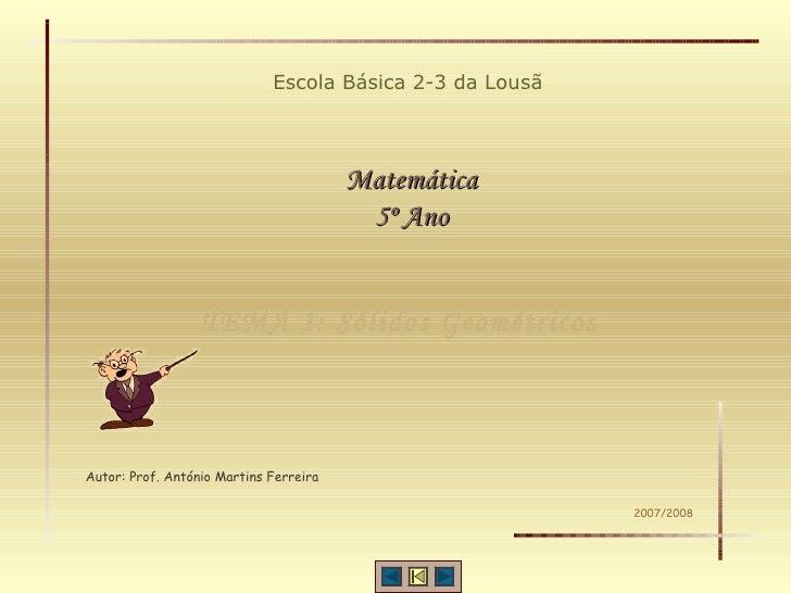 TEMA 1: Sólidos Geométricos Escola Básica 2-3 da Lousã Matemática 5º Ano Autor: Prof. António Martins Ferreira 2007/2008