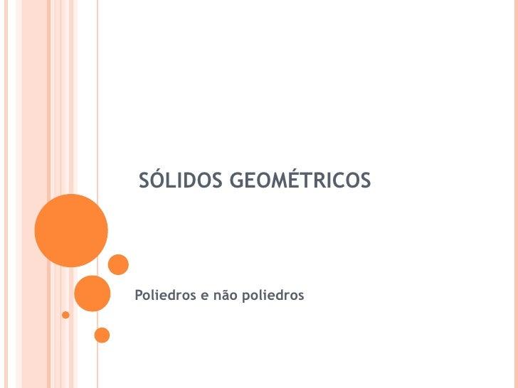 SÓLIDOS GEOMÉTRICOSPoliedros e não poliedros