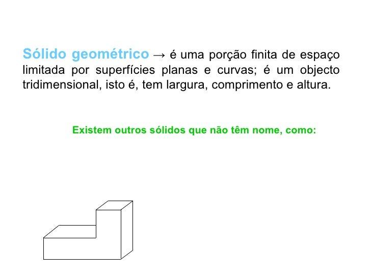 Sólido geométrico → é uma porção finita de espaçolimitada por superfícies planas e curvas; é um objectotridimensional, ist...