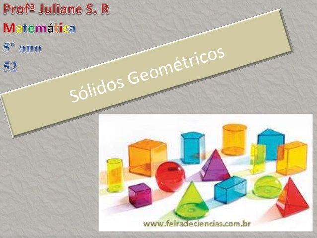 Roteiro da Aula  Introdução sobre sólidos geométricos  Exemplos de sólidos geométricos  Sólidos geométricos no nosso co...