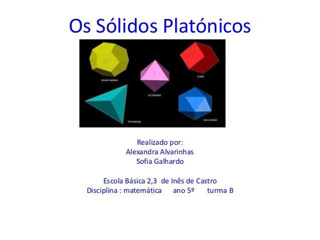 Os Sólidos Platónicos                Realizado por:             Alexandra Alvarinhas                Sofia Galhardo       E...