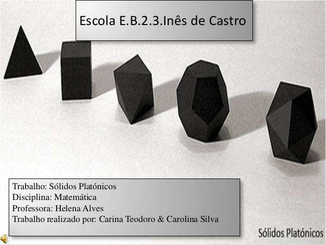 Escola E.B.2.3.Inês de CastroTrabalho: Sólidos PlatónicosDisciplina: MatemáticaProfessora: Helena AlvesTrabalho realizado ...