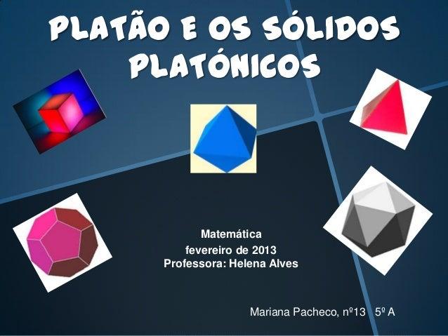 PLATÃO E OS SÓLIDOSPLATÓNICOSMatemáticafevereiro de 2013Professora: Helena AlvesMariana Pacheco, nº13 5º A