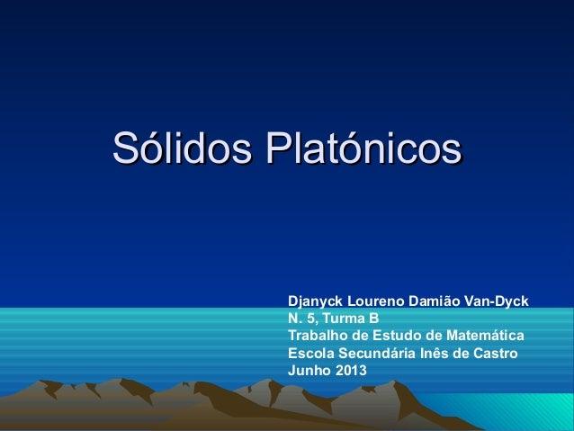 Sólidos PlatónicosSólidos PlatónicosDjanyck Loureno Damião Van-DyckN. 5, Turma BTrabalho de Estudo de MatemáticaEscola Sec...