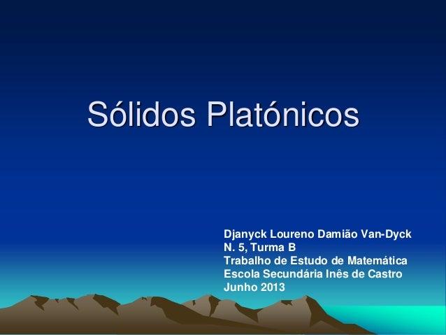 Sólidos PlatónicosDjanyck Loureno Damião Van-DyckN. 5, Turma BTrabalho de Estudo de MatemáticaEscola Secundária Inês de Ca...