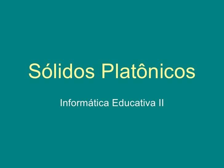 Sólidos Platônicos Informática Educativa II